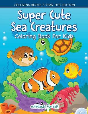 Super Cute Sea Creatures Coloring Book For Kids - Coloring Books 5 Year Old Edition (Paperback)