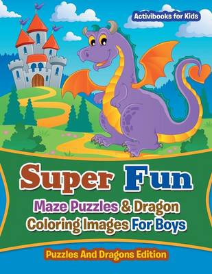 Super Fun Maze Puzzles & Dragon Coloring Images For Boys: Puzzles And Dragons Edition (Paperback)