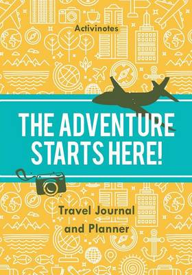 The Adventure Starts Here! Travel Journal and Planner (Paperback)