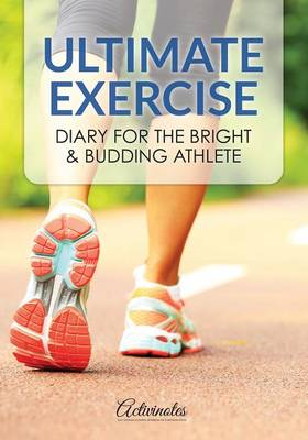 Ultimate Exercise Diary for the Bright & Budding Athlete (Paperback)