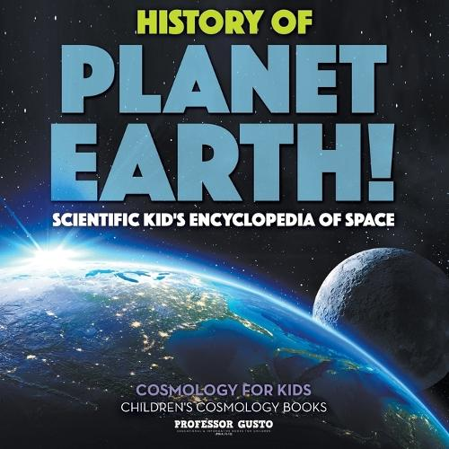 History of Planet Earth! Scientific Kid's Encyclopedia of Space - Cosmology for Kids - Children's Cosmology Books (Paperback)
