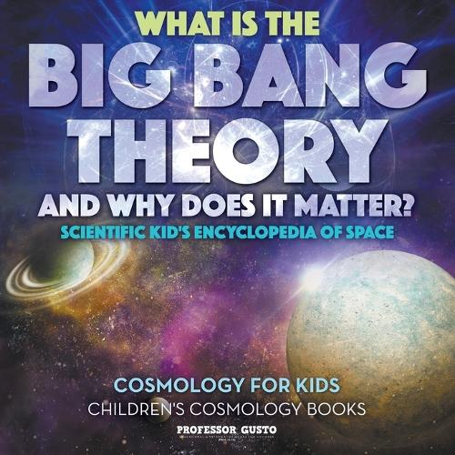 What Is the Big Bang Theory and Why Does It Matter? - Scientific Kid's Encyclopedia of Space - Cosmology for Kids - Children's Cosmology Books (Paperback)