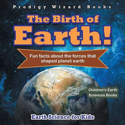 The Birth of Earth! - Fun Facts about the Forces That Shaped Planet Earth. Earth Science for Kids - Children's Earth Sciences Books (Paperback)