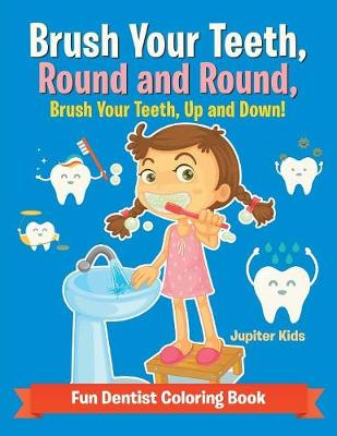 Brush Your Teeth, Round and Round, Brush Your Teeth, Up and Down! Fun Dentist Coloring Book (Paperback)
