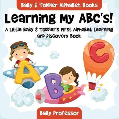 Learning My ABC's! A Little Baby & Toddler's First Alphabet Learning and Discovery Book. - Baby & Toddler Alphabet Books (Paperback)