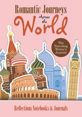 Romantic Journeys Across the World: The Traveling Writer's Journal (Paperback)
