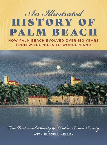 An Illustrated History of Palm Beach: How Palm Beach Evolved over 150 years from Wilderness to Wonderland (Hardback)