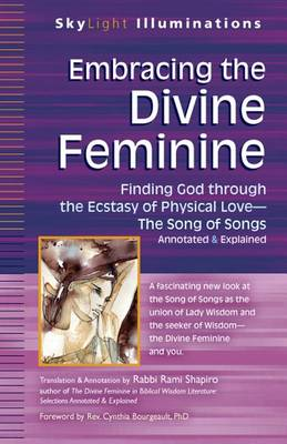 Embracing the Divine Feminine: Finding God through God the Ecstasy of Physical Love-The Song of Songs Annotated & Explained - SkyLight Illuminations (Hardback)