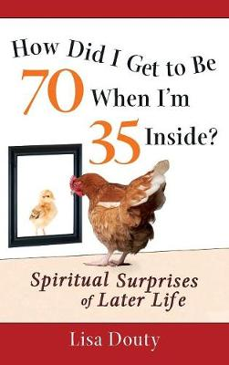 How Did I Get to Be 70 When I'm 35 Inside?: Spiritual Surprises of Later Life (Hardback)