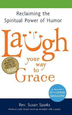 Laugh Your Way to Grace: Reclaiming the Spiritual Power of Humor (Hardback)