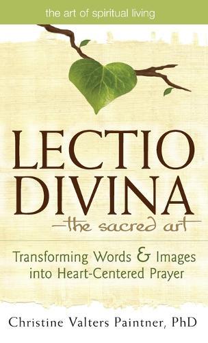 Lectio Divina-The Sacred Art: Transforming Words & Images into Heart-Centered Prayer - The Art of Spiritual Living (Hardback)