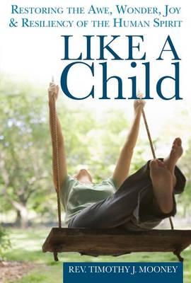 Like a Child: Restoring the Awe, Wonder, Joy and Resiliency of the Human Spirit (Hardback)