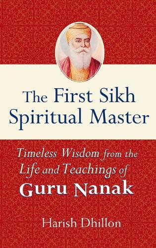 The First Sikh Spiritual Master: Timeless Wisdom from the Life and Teachings of Guru Nanak (Hardback)