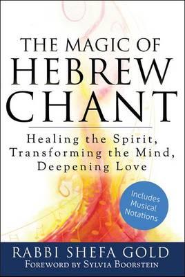 The Magic of Hebrew Chant: Healing the Spirit, Transforming the Mind, Deepening Love (Hardback)