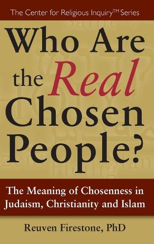 Who Are the Real Chosen People?: The Meaning of Choseness in Judaism, Christianity and Islam (Hardback)