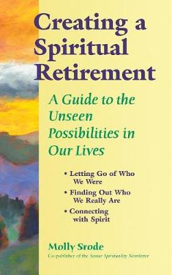 Creating a Spiritual Retirement: A Guide to the Unseen Possibilities in Our Lives (Hardback)