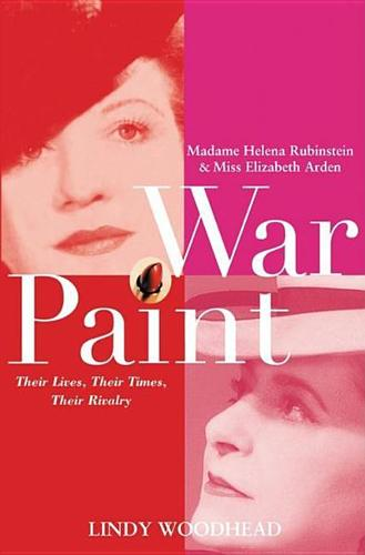 War Paint: Madame Helena Rubinstein and Miss Elizabeth Arden: Their Lives, Their Times, Their Rivalry (Paperback)