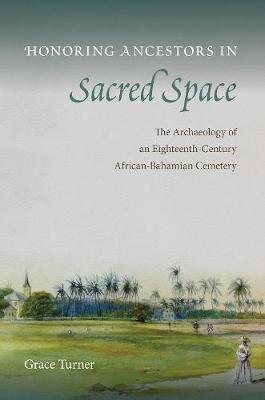 Honoring Ancestors in Sacred Space: The Archaeology of an Eighteenth-Century African-Bahamian Cemetery - Florida Museum of Natural History: Ripley P. Bullen Series (Hardback)