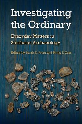 Investigating the Ordinary: Everyday Matters in Southeast Archaeology - Florida Museum of Natural History: Ripley P. Bullen Series (Hardback)