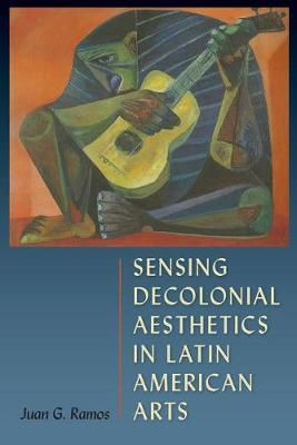 Sensing Decolonial Aesthetics and Latin American Arts (Hardback)