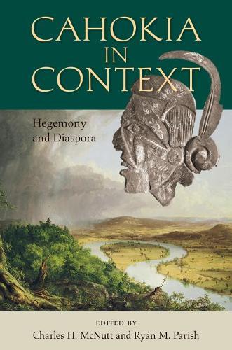 Cahokia in Context: Hegemony and Diaspora - Florida Museum of Natural History: Ripley P. Bullen Series (Hardback)