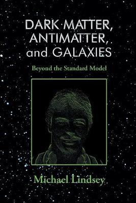 Dark Matter, Antimatter, and Galaxies: Beyond the Standard Model (Paperback)