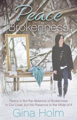 Peace in the Brokenness: Peace is not the Absence of Brokenness in our Lives, but His Presence in the Midst of it (Paperback)