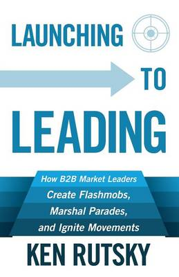 Launching to Leading: How B2B Market Leaders Create Flashmobs, Marshal Parades and Ignite Movements (Paperback)