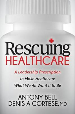Rescuing Healthcare: A Leadership Prescription to Make Healthcare What We All Want It to Be (Paperback)