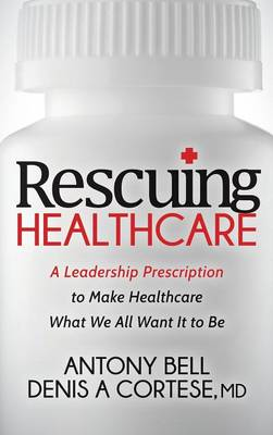 Rescuing Healthcare: A Leadership Prescription to Make Healthcare What We All Want It to Be (Hardback)