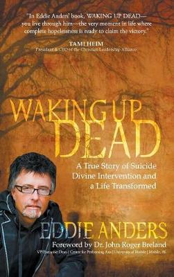 Waking Up Dead: A True Story of Suicide, Divine Intervention and a Life Transformed (Hardback)