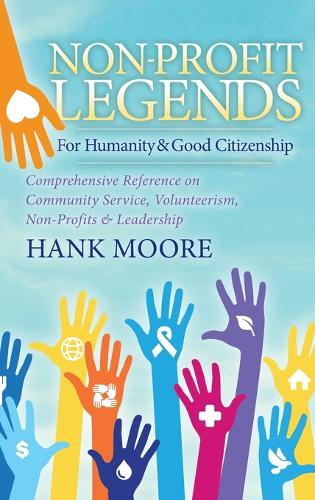 Non-Profit Legends: Comprehensive Reference on Community Service, Volunteerism, Non-Profits and Leadership for Humanity and Good Citizenship (Hardback)
