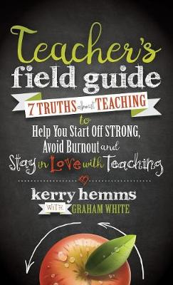 Teacher's Field Guide: 7 Truths about Teaching to Help You Start Off Strong, Avoid Burnout, and Stay in Love with Teaching (Hardback)