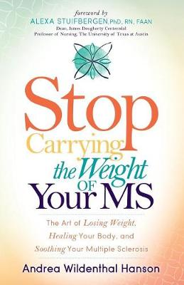 Stop Carrying the Weight of Your MS: The Art of Losing Weight, Healing Your Body, and Soothing Your Multiple Sclerosis (Paperback)