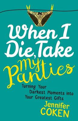 When I Die, Take My Panties: Turning Your Darkest Moments into Your Greatest Gifts (Paperback)