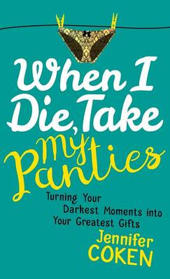 When I Die, Take My Panties: Turning Your Darkest Moments into Your Greatest Gifts (Hardback)