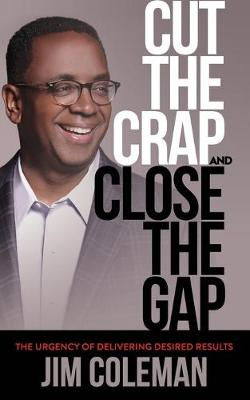 Cut the Crap and Close the Gap: The Urgency of Delivering Desired Results (Paperback)