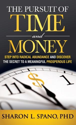 The Pursuit of Time and Money: Step into Radical Abundance and Discover the Secret to a Meaningful Prosperous Life (Hardback)