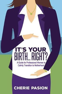 It's Your Birth...Right?: A Guide for Professional Women to Calmly Transition to Motherhood (Paperback)