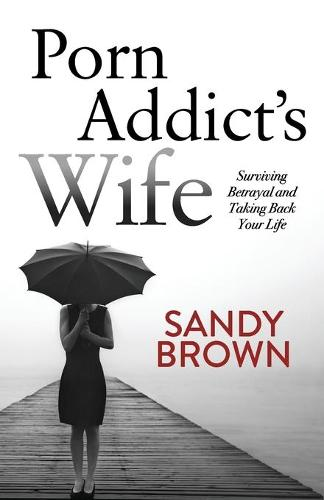 Porn Addict's Wife: Surviving Betrayal and Taking Back Your Life (Paperback)
