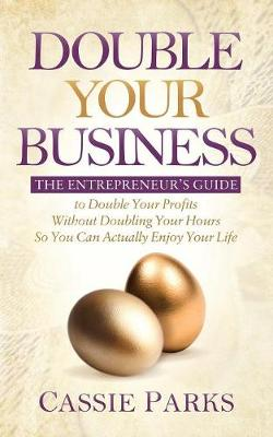 Double Your Business: The Entrepreneur's Guide to Double Your Profits Without Doubling Your Hours So You Can Actually Enjoy Your Life (Paperback)