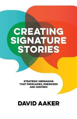 Creating Signature Stories: Strategic Messaging that Energizes, Persuades and Inspires (Paperback)
