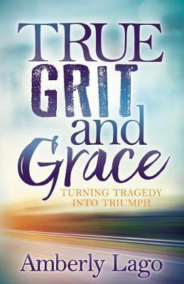 True Grit and Grace: Turning Tragedy Into Triumph (Paperback)