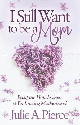I Still Want to be a Mom: Escaping Hopelessness and Embracing Motherhood (Paperback)