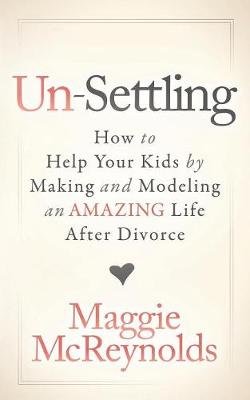 Un-Settling: How to Help Your Kids by Making and Modeling an Amazing Life After Divorce (Paperback)