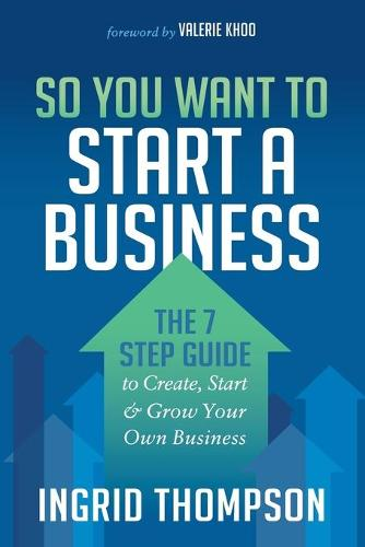 So You Want to Start a Business: The 7 Step Guide to Create, Start and Grow Your Own Business (Paperback)