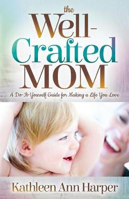 Well-Crafted Mom: A Do-It-Yourself Guide for Making a Life You Love (Paperback)