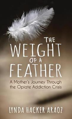 The Weight of a Feather: A Mother's Journey Through the Opiates Addiction Crisis (Hardback)