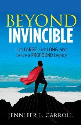 Beyond Invincible: Live Large, Live Long and Leave a Profound Legacy (Paperback)