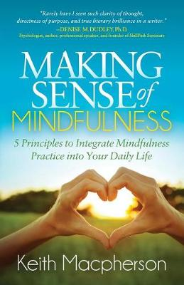 Making Sense of Mindfulness: Five Principals to Integrate Mindfulness Practice into Your Daily Life (Paperback)